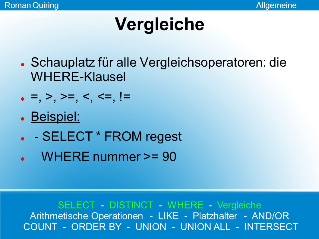 Arithmetische Operationen I +, -, /, *: normale Funktion Beispiel: - SELECT nummer, nummer + 0.5 FROM regest - SELECT nummer, nummer * 2 FROM regest WHERE nummer = 2 Roman Quiring Allgemeine Technologien II SELECT - DISTINCT - WHERE - Vergleiche Arithmetische Operationen - LIKE - Platzhalter - AND/OR COUNT - ORDER BY - UNION - UNION ALL - INTERSECT