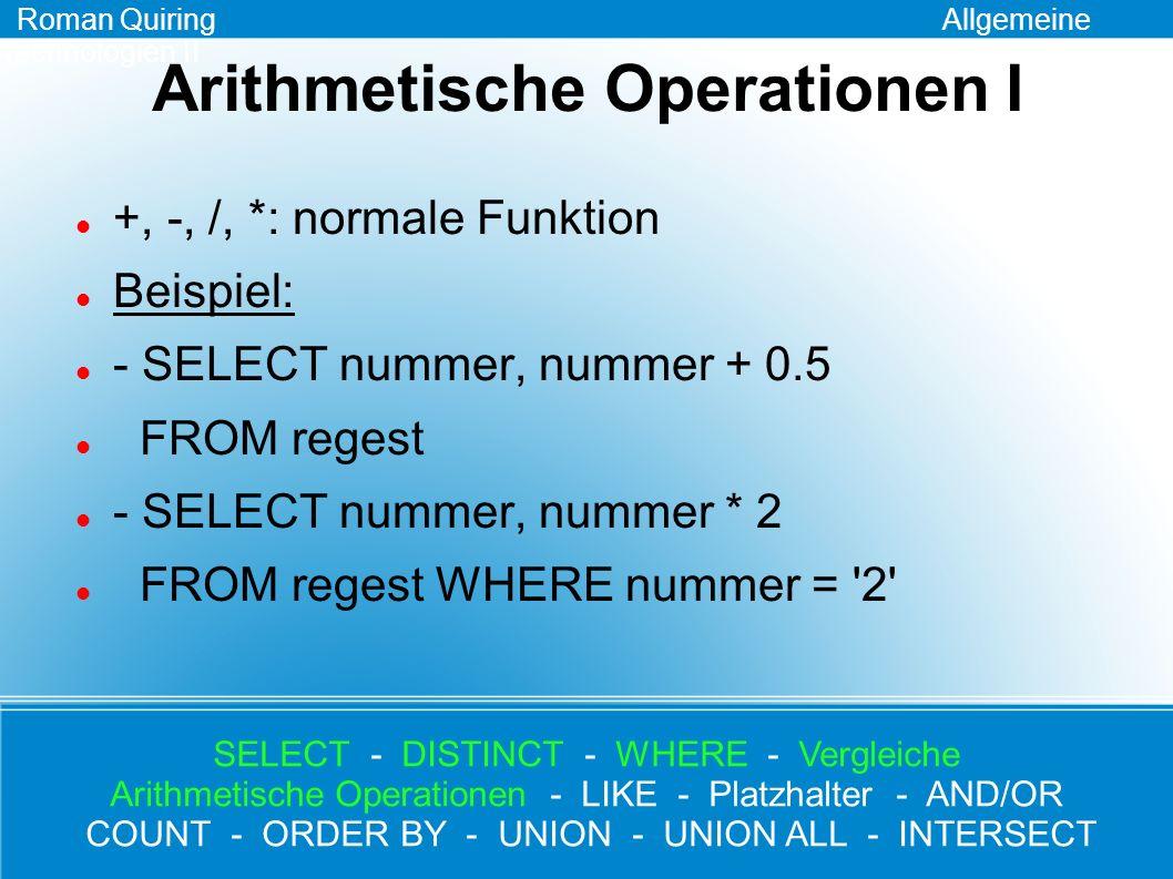 Arithmetische Operationen II %: Modulo-Operation liefert den Rest einer ganzzahligen Division zurück Beispiel: - SELECT nummer, nummer % 2 FROM regest Roman Quiring Allgemeine Technologien II SELECT - DISTINCT - WHERE - Vergleiche Arithmetische Operationen - LIKE - Platzhalter - AND/OR COUNT - ORDER BY - UNION - UNION ALL - INTERSECT