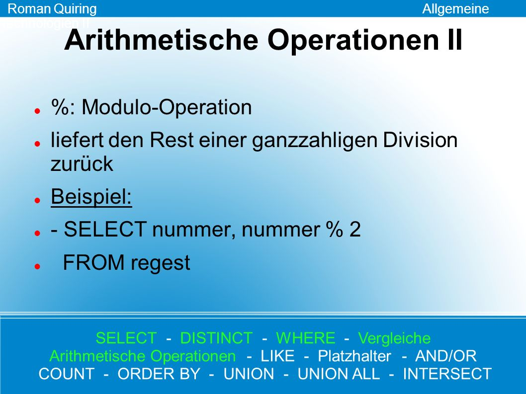 LIKE Syntax: SELECT Spalten_Name FROM Tabellen_Name WHERE Spalten_Name LIKE [MUSTER] Beispiel: - SELECT * FROM regest WHERE person LIKE %Otto% Roman Quiring Allgemeine Technologien II SELECT - DISTINCT - WHERE - Vergleiche Arithmetische Operationen - LIKE - Platzhalter - AND/OR COUNT - ORDER BY - UNION - UNION ALL - INTERSECT
