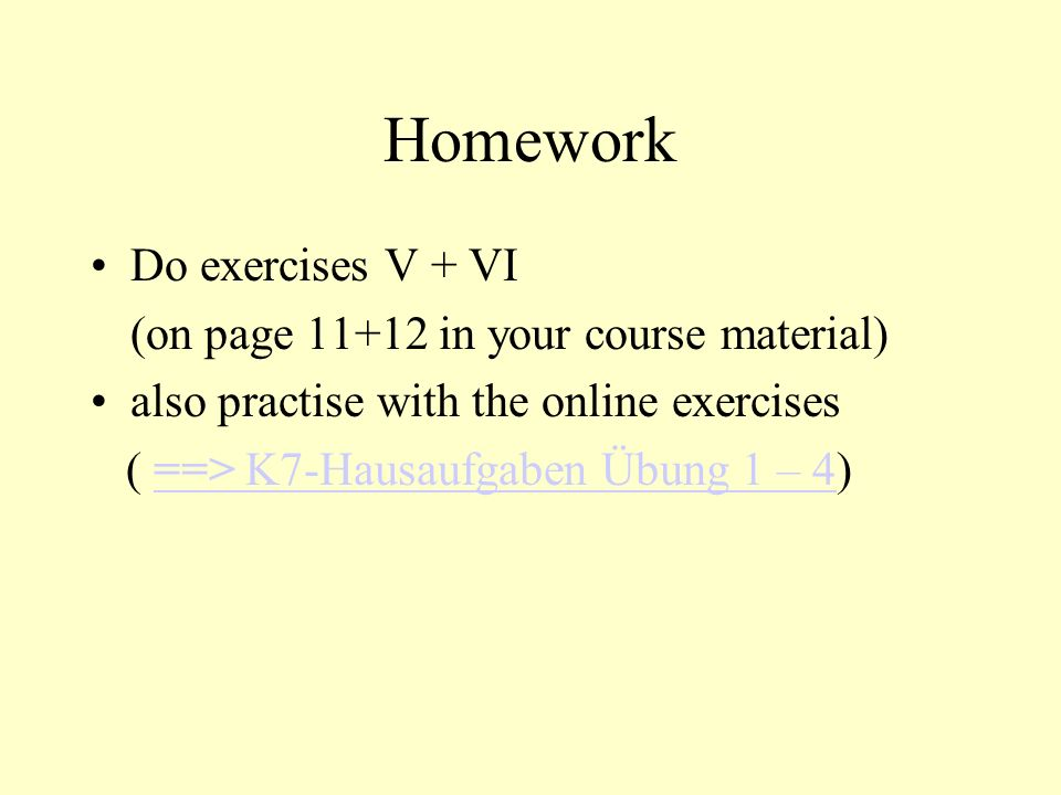 Homework Do exercises V + VI (on page 11+12 in your course material) also practise with the online exercises ( ==> K7-Hausaufgaben Übung 1 – 4)==> K7-Hausaufgaben Übung 1 – 4