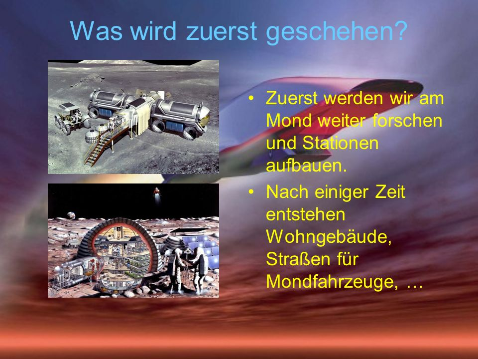 Was wird zuerst geschehen? Zuerst werden wir am Mond weiter forschen und Stationen aufbauen. Nach einiger Zeit entstehen Wohngebäude, Straßen für Mond