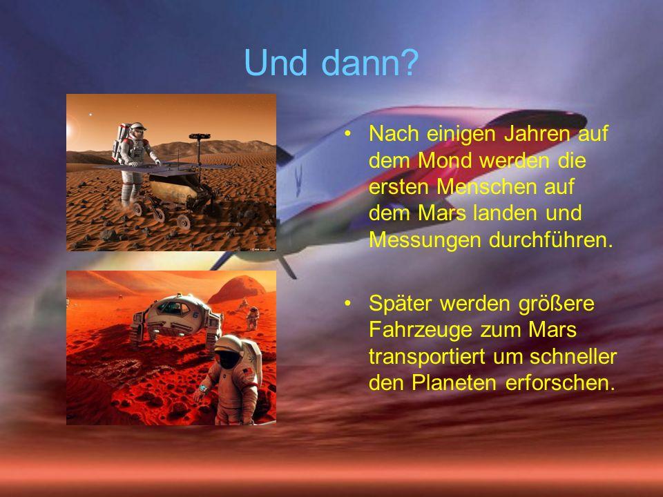 Und dann? Nach einigen Jahren auf dem Mond werden die ersten Menschen auf dem Mars landen und Messungen durchführen. Später werden größere Fahrzeuge z