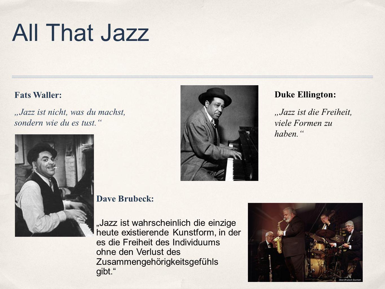 All That Jazz Duke Ellington: Jazz ist die Freiheit, viele Formen zu haben. Dave Brubeck: Jazz ist wahrscheinlich die einzige heute existierende Kunst
