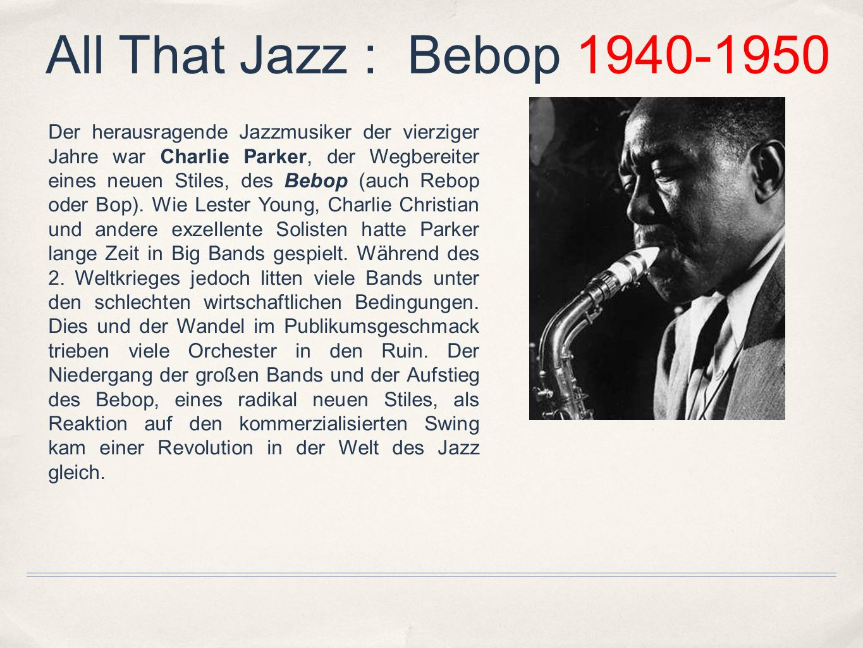 All That Jazz : Bebop 1940-1950 Der herausragende Jazzmusiker der vierziger Jahre war Charlie Parker, der Wegbereiter eines neuen Stiles, des Bebop (a