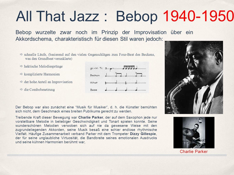 All That Jazz : Bebop 1940-1950 Der Bebop war also zunächst eine Musik für Musiker, d. h. die Künstler bemühten sich nicht, dem Geschmack eines breite