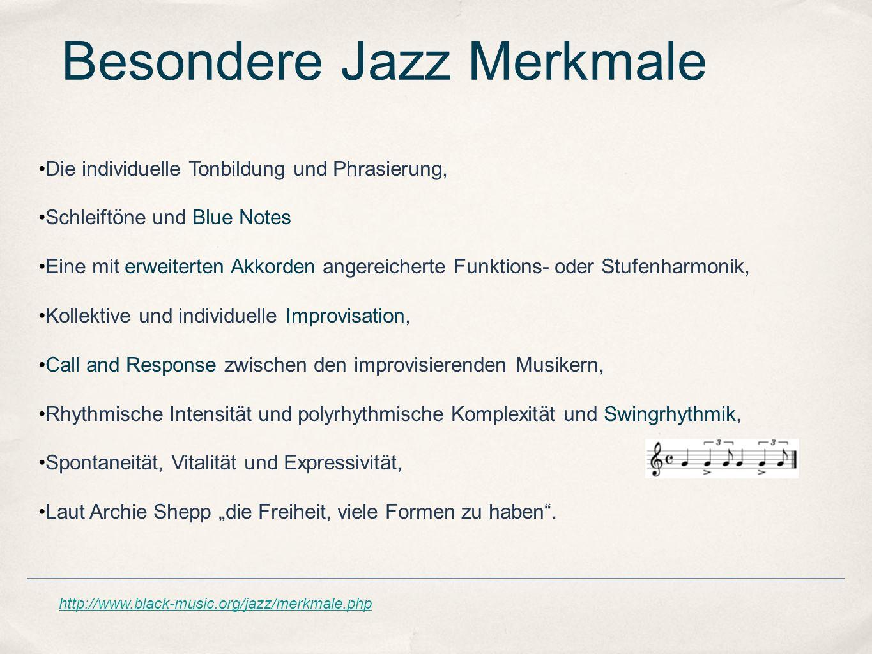 http://www.black-music.org/jazz/merkmale.php Besondere Jazz Merkmale Die individuelle Tonbildung und Phrasierung, Schleiftöne und Blue Notes Eine mit