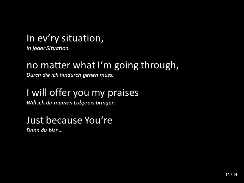 / 14 In evry situation, In jeder Situation no matter what Im going through, Durch die ich hindurch gehen muss, I will offer you my praises Will ich dir meinen Lobpreis bringen Just because Youre Denn du bist … 12