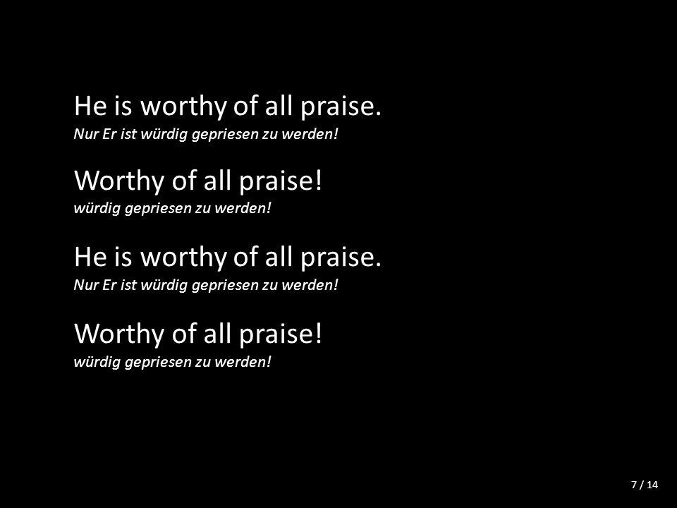 / 14 He is worthy of all praise. Nur Er ist würdig gepriesen zu werden.
