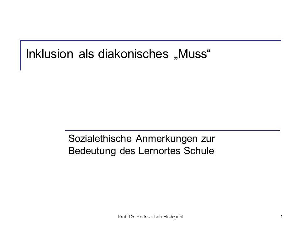 Prof. Dr. Andreas Lob-Hüdepohl1 Inklusion als diakonisches Muss Sozialethische Anmerkungen zur Bedeutung des Lernortes Schule