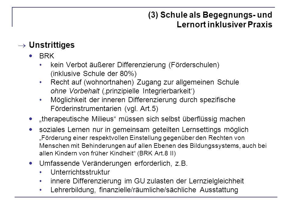 (3) Schule als Begegnungs- und Lernort inklusiver Praxis Unstrittiges BRK kein Verbot äußerer Differenzierung (Förderschulen) (inklusive Schule der 80%) Recht auf (wohnortnahen) Zugang zur allgemeinen Schule ohne Vorbehalt (prinzipielle Integrierbarkeit) Möglichkeit der inneren Differenzierung durch spezifische Förderinstrumentarien (vgl.