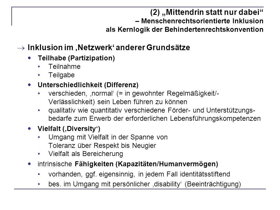 (2) Mittendrin statt nur dabei – Menschenrechtsorientierte Inklusion als Kernlogik der Behindertenrechtskonvention Inklusion im Netzwerk anderer Grundsätze Teilhabe (Partizipation) Teilnahme Teilgabe Unterschiedlichkeit (Differenz) verschieden, normal (= in gewohnter Regelmäßigkeit/- Verlässlichkeit) sein Leben führen zu können qualitativ wie quantitativ verschiedene Förder- und Unterstützungs- bedarfe zum Erwerb der erforderlichen Lebensführungskompetenzen Vielfalt (Diversity) Umgang mit Vielfalt in der Spanne von Toleranz über Respekt bis Neugier Vielfalt als Bereicherung intrinsische Fähigkeiten (Kapazitäten/Humanvermögen) vorhanden, ggf.
