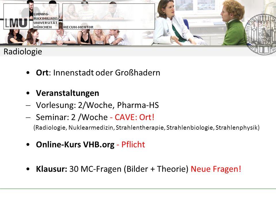 Radiologie Ort: Innenstadt oder Großhadern Veranstaltungen Vorlesung: 2/Woche, Pharma-HS Seminar: 2 /Woche - CAVE: Ort.