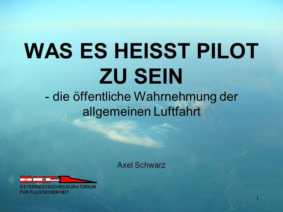 WAS ES HEISST PILOT ZU SEIN - die öffentliche Wahrnehmung der allgemeinen Luftfahrt Axel Schwarz ÖSTERREICHISCHES KURATORIUM FÜR FLUGSICHERHEIT 1