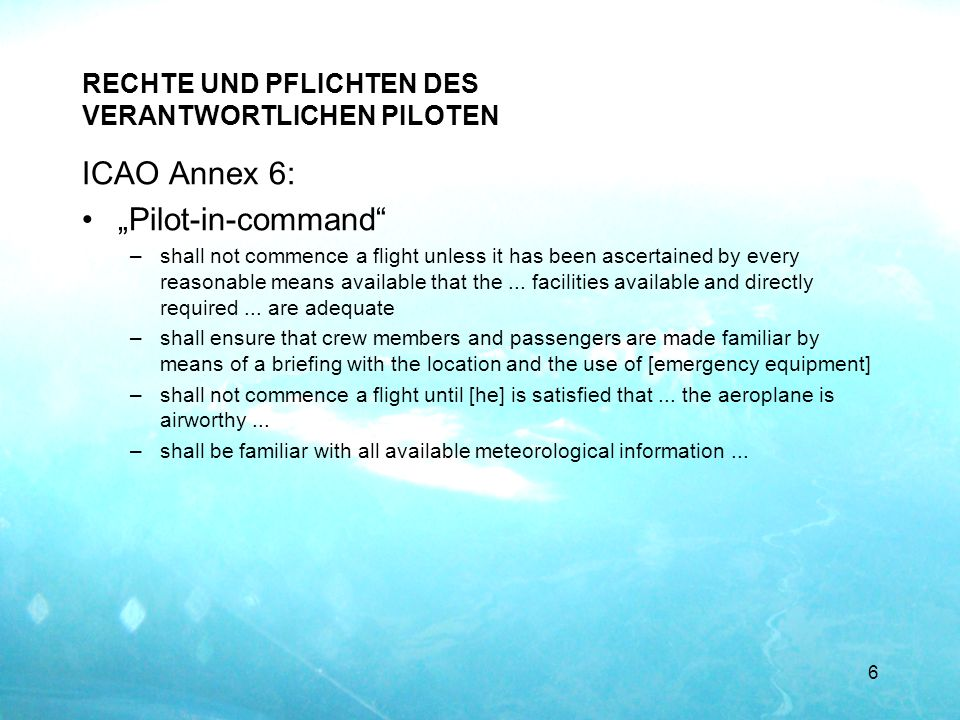 RECHTE UND PFLICHTEN DES VERANTWORTLICHEN PILOTEN ICAO Annex 6: Pilot-in-command –shall not commence a flight unless it has been ascertained by every