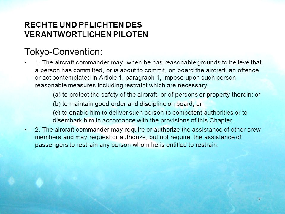 RECHTE UND PFLICHTEN DES VERANTWORTLICHEN PILOTEN Tokyo-Convention: 1. The aircraft commander may, when he has reasonable grounds to believe that a pe