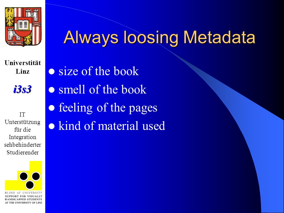 Universtität Linzi3s3 IT Unterstützung für die Integration sehbehinderter Studierender Always loosing Metadata size of the book smell of the book feeling of the pages kind of material used