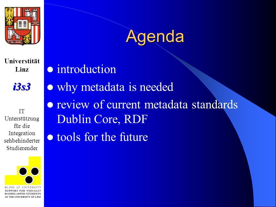 Universtität Linzi3s3 IT Unterstützung für die Integration sehbehinderter Studierender Agenda introduction why metadata is needed review of current metadata standards Dublin Core, RDF tools for the future