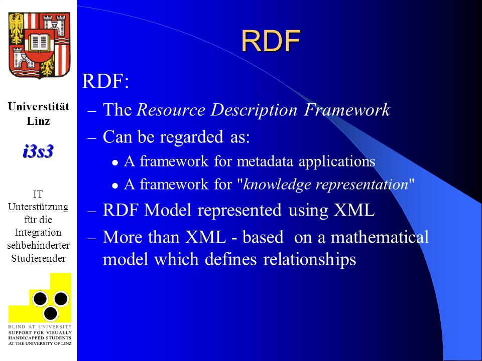Universtität Linzi3s3 IT Unterstützung für die Integration sehbehinderter Studierender RDF RDF: – The Resource Description Framework – Can be regarded as: A framework for metadata applications A framework for knowledge representation – RDF Model represented using XML – More than XML - based on a mathematical model which defines relationships
