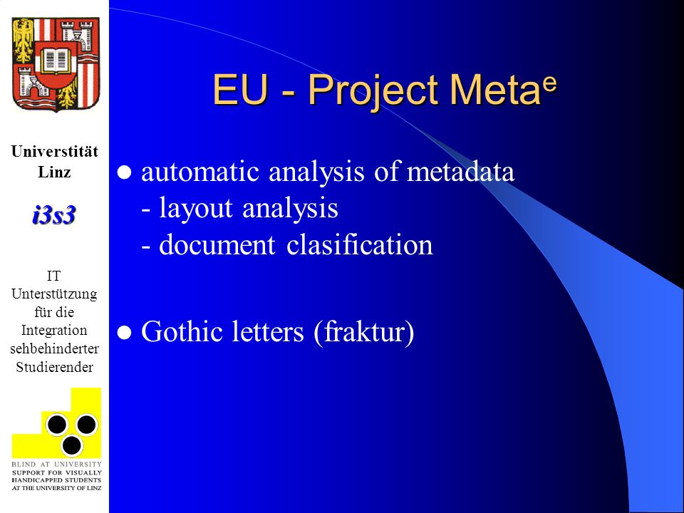 Universtität Linzi3s3 IT Unterstützung für die Integration sehbehinderter Studierender EU - Project Meta e automatic analysis of metadata - layout analysis - document clasification Gothic letters (fraktur)