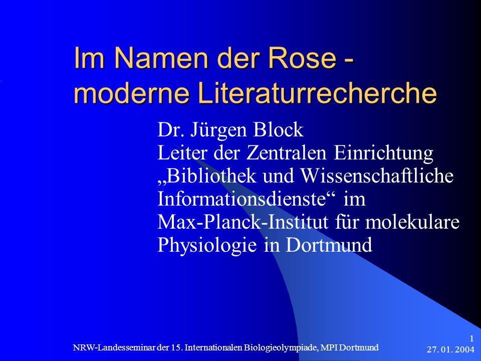 27. 01. 2004 NRW-Landesseminar der 15. Internationalen Biologieolympiade, MPI Dortmund 1 Im Namen der Rose - moderne Literaturrecherche Dr. Jürgen Blo
