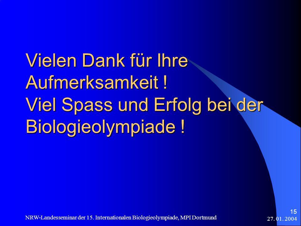 27. 01. 2004 NRW-Landesseminar der 15. Internationalen Biologieolympiade, MPI Dortmund 15 Vielen Dank für Ihre Aufmerksamkeit ! Viel Spass und Erfolg