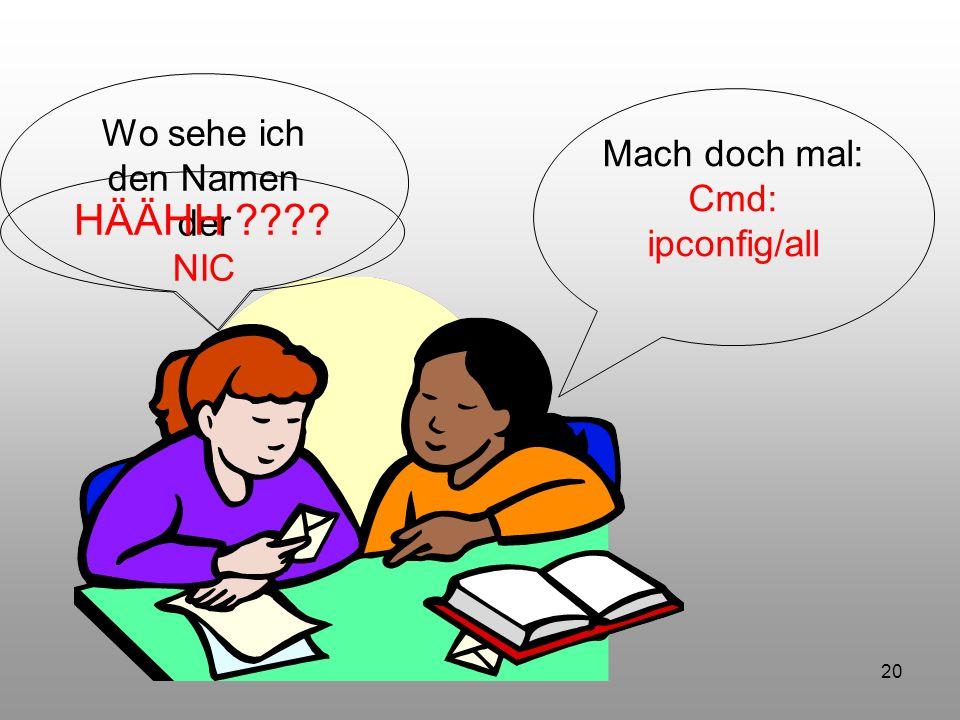 20 Wo sehe ich den Namen der NIC Mach doch mal: Cmd: ipconfig/all HÄÄHH ????