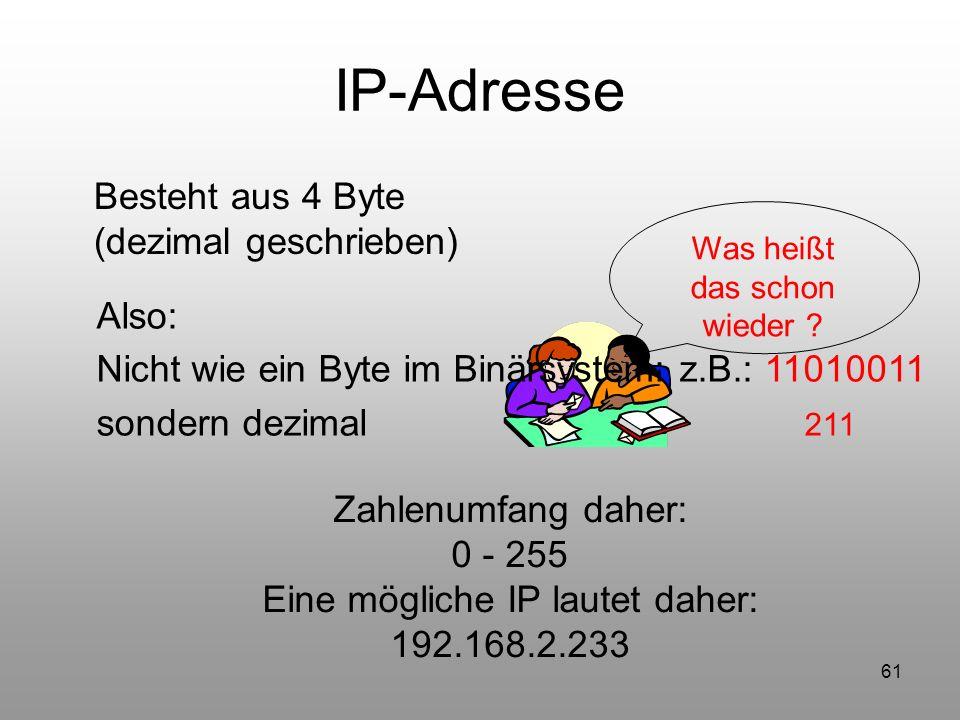 61 IP-Adresse Besteht aus 4 Byte (dezimal geschrieben) Was heißt das schon wieder ? Also: Nicht wie ein Byte im Binärsystem: z.B.: 11010011 sondern de