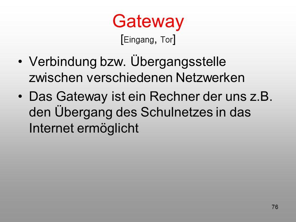 76 Gateway [ Eingang, Tor ] Verbindung bzw. Übergangsstelle zwischen verschiedenen Netzwerken Das Gateway ist ein Rechner der uns z.B. den Übergang de