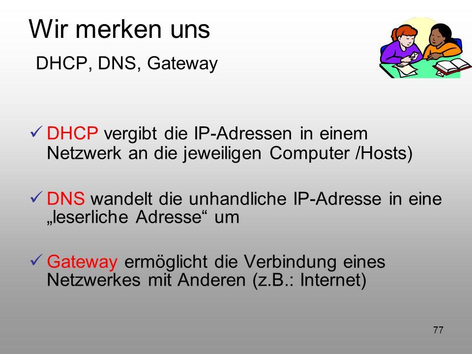 77 Wir merken uns DHCP, DNS, Gateway DHCP vergibt die IP-Adressen in einem Netzwerk an die jeweiligen Computer /Hosts) DNS wandelt die unhandliche IP-