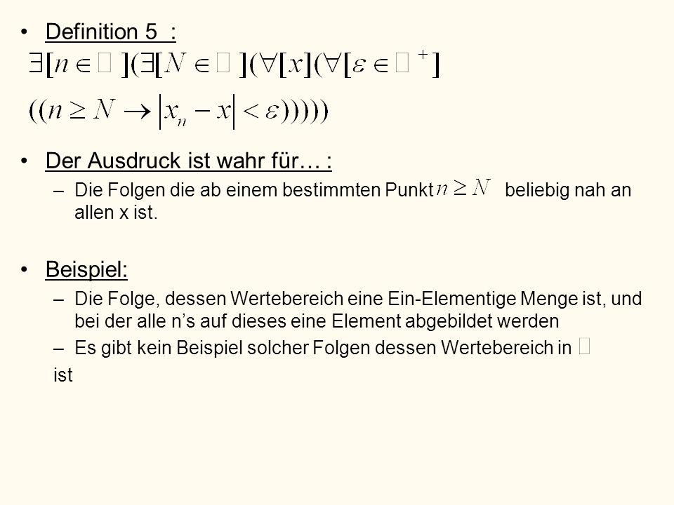 Definition 5 : Der Ausdruck ist wahr für… : –Die Folgen die ab einem bestimmten Punkt beliebig nah an allen x ist. Beispiel: –Die Folge, dessen Werteb