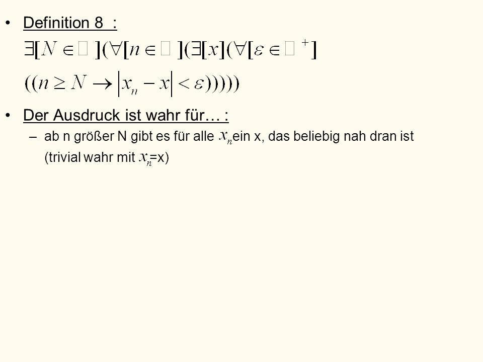 Definition 8 : Der Ausdruck ist wahr für… : –ab n größer N gibt es für alle ein x, das beliebig nah dran ist (trivial wahr mit =x)