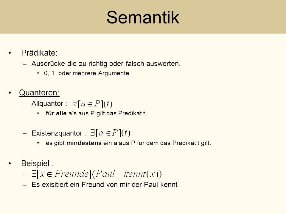Semantik Prädikate: –Ausdrücke die zu richtig oder falsch auswerten. 0, 1 oder mehrere Argumente Quantoren: –Allquantor : für alle as aus P gilt das P