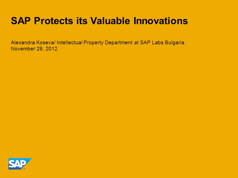 SAP Protects its Valuable Innovations Alexandra Koseva/ Intellectual Property Department at SAP Labs Bulgaria November 29, 2012