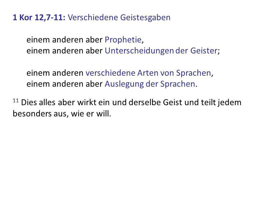 1 Kor 12,7-11: Verschiedene Geistesgaben einem anderen aber Prophetie, einem anderen aber Unterscheidungen der Geister; einem anderen verschiedene Art