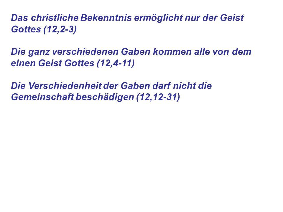 Das christliche Bekenntnis ermöglicht nur der Geist Gottes (12,2-3) Die ganz verschiedenen Gaben kommen alle von dem einen Geist Gottes (12,4-11) Die