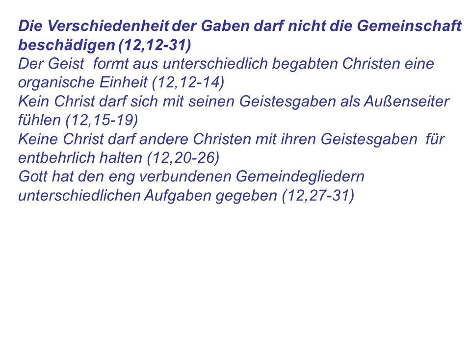 Die Verschiedenheit der Gaben darf nicht die Gemeinschaft beschädigen (12,12-31) Der Geist formt aus unterschiedlich begabten Christen eine organische