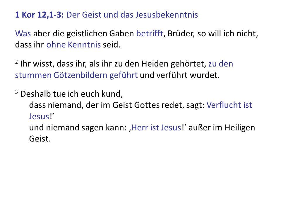 1 Kor 12,1-3: Der Geist und das Jesusbekenntnis Was aber die geistlichen Gaben betrifft, Brüder, so will ich nicht, dass ihr ohne Kenntnis seid. 2 Ihr