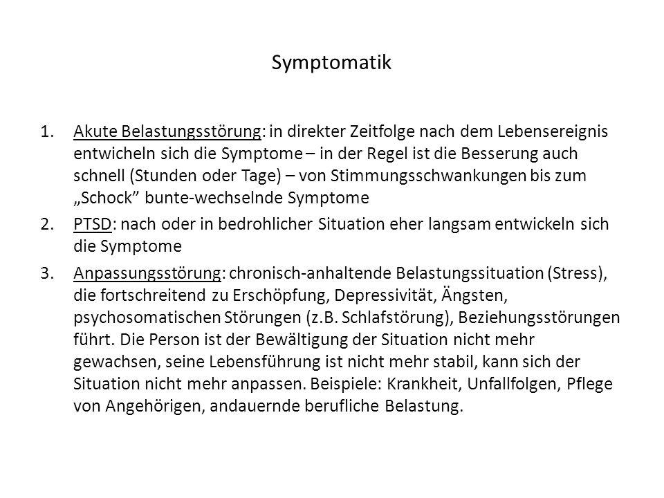 Symptomatik 1.Akute Belastungsstörung: in direkter Zeitfolge nach dem Lebensereignis entwicheln sich die Symptome – in der Regel ist die Besserung auch schnell (Stunden oder Tage) – von Stimmungsschwankungen bis zum Schock bunte-wechselnde Symptome 2.PTSD: nach oder in bedrohlicher Situation eher langsam entwickeln sich die Symptome 3.Anpassungsstörung: chronisch-anhaltende Belastungssituation (Stress), die fortschreitend zu Erschöpfung, Depressivität, Ängsten, psychosomatischen Störungen (z.B.