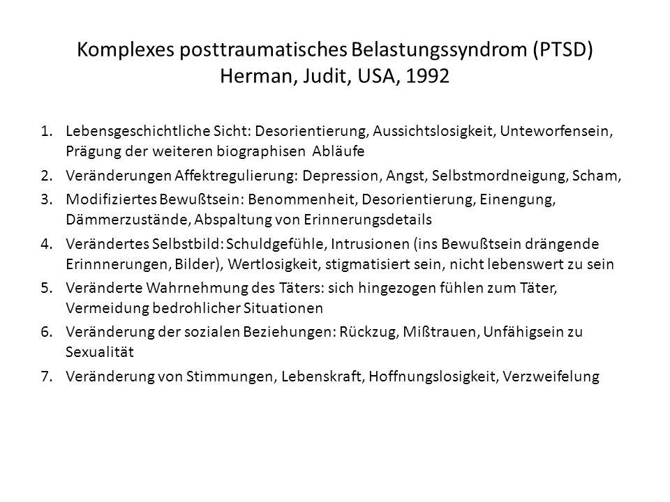 Komplexes posttraumatisches Belastungssyndrom (PTSD) Herman, Judit, USA, 1992 1.Lebensgeschichtliche Sicht: Desorientierung, Aussichtslosigkeit, Unteworfensein, Prägung der weiteren biographisen Abläufe 2.Veränderungen Affektregulierung: Depression, Angst, Selbstmordneigung, Scham, 3.Modifiziertes Bewußtsein: Benommenheit, Desorientierung, Einengung, Dämmerzustände, Abspaltung von Erinnerungsdetails 4.Verändertes Selbstbild: Schuldgefühle, Intrusionen (ins Bewußtsein drängende Erinnnerungen, Bilder), Wertlosigkeit, stigmatisiert sein, nicht lebenswert zu sein 5.Veränderte Wahrnehmung des Täters: sich hingezogen fühlen zum Täter, Vermeidung bedrohlicher Situationen 6.Veränderung der sozialen Beziehungen: Rückzug, Mißtrauen, Unfähigsein zu Sexualität 7.Veränderung von Stimmungen, Lebenskraft, Hoffnungslosigkeit, Verzweifelung