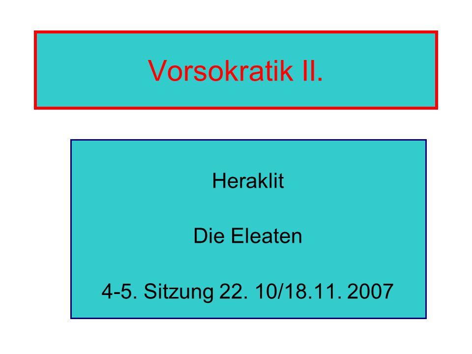 Vorsokratik II. Heraklit Die Eleaten 4-5. Sitzung 22. 10/18.11. 2007