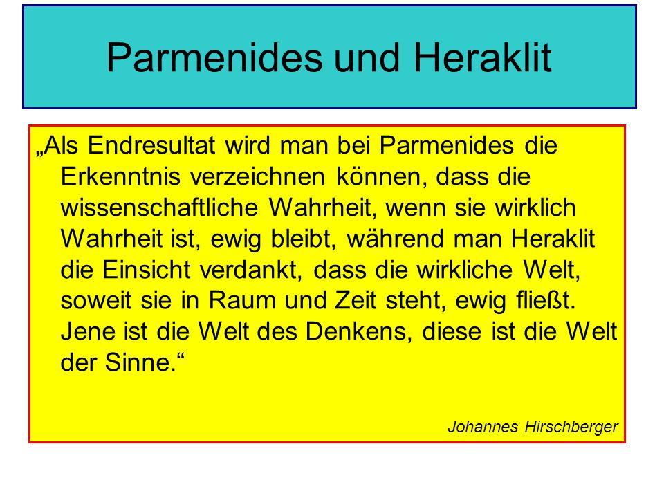 Parmenides und Heraklit Als Endresultat wird man bei Parmenides die Erkenntnis verzeichnen können, dass die wissenschaftliche Wahrheit, wenn sie wirkl