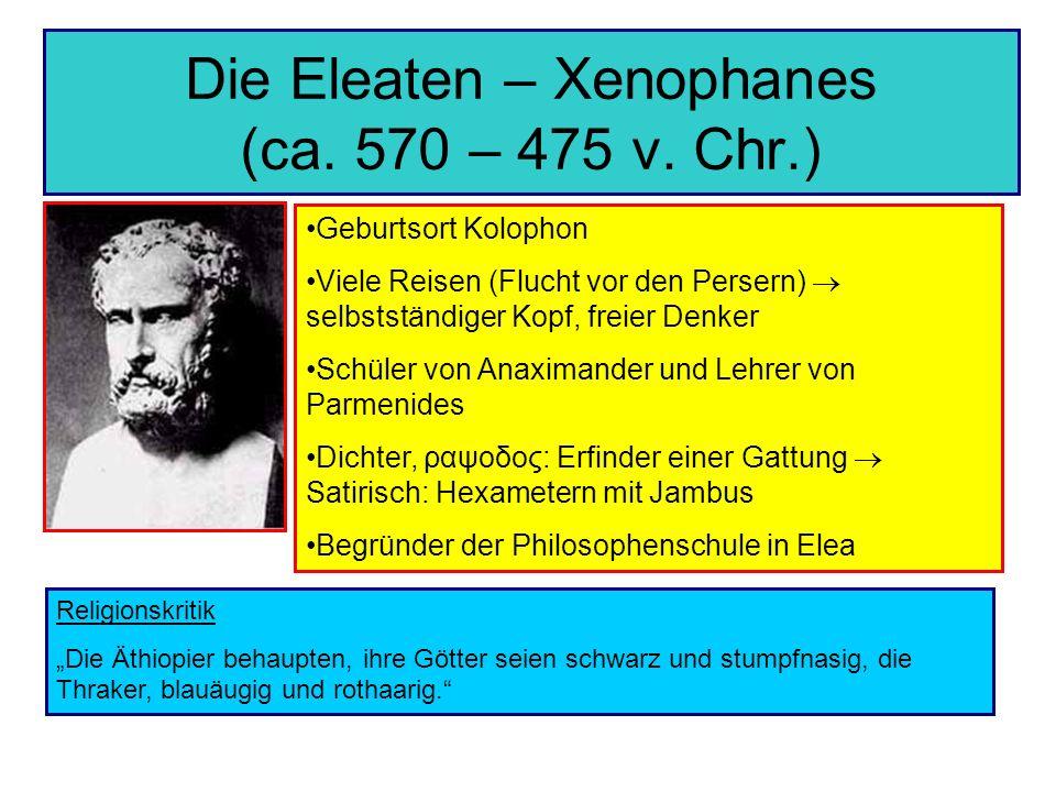 Die Eleaten – Xenophanes (ca. 570 – 475 v. Chr.) Geburtsort Kolophon Viele Reisen (Flucht vor den Persern) selbstständiger Kopf, freier Denker Schüler