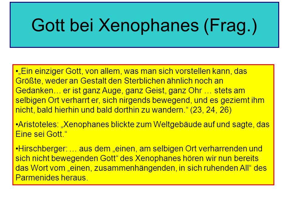Gott bei Xenophanes (Frag.) Ein einziger Gott, von allem, was man sich vorstellen kann, das Größte, weder an Gestalt den Sterblichen ähnlich noch an G