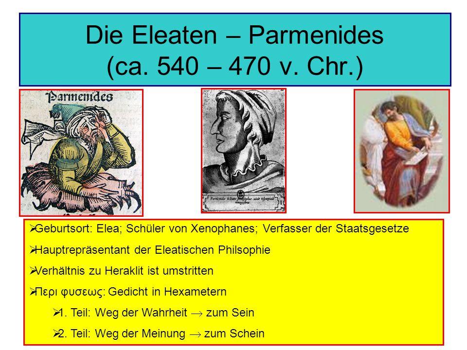 Die Eleaten – Parmenides (ca. 540 – 470 v. Chr.) Geburtsort: Elea; Schüler von Xenophanes; Verfasser der Staatsgesetze Hauptrepräsentant der Eleatisch