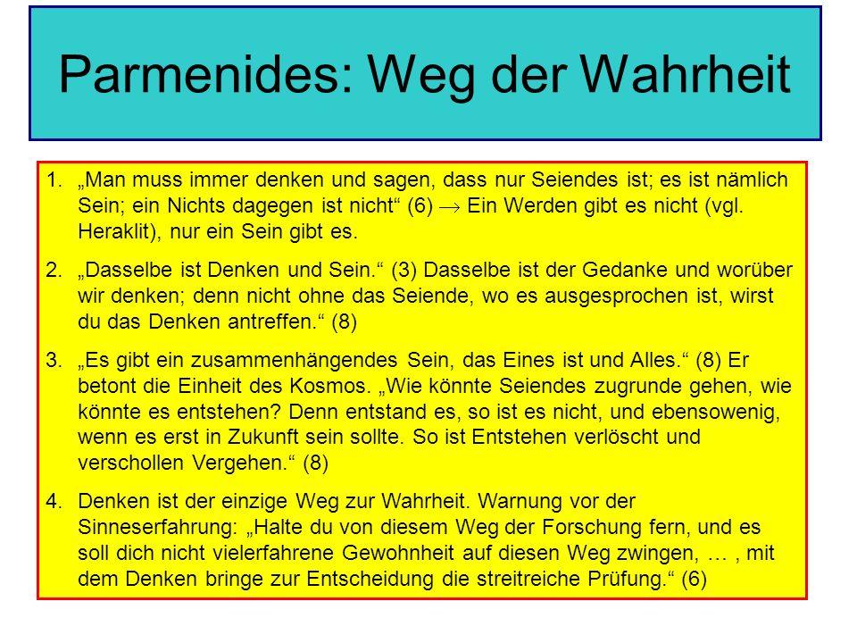 Parmenides: Weg der Wahrheit 1.Man muss immer denken und sagen, dass nur Seiendes ist; es ist nämlich Sein; ein Nichts dagegen ist nicht (6) Ein Werde