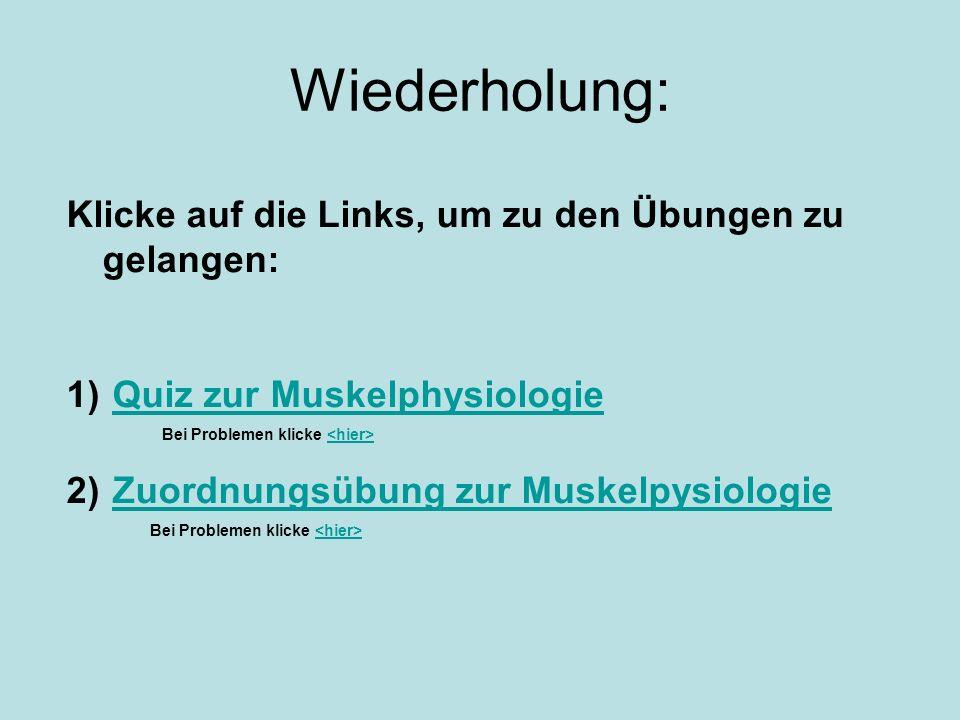 Wiederholung: Klicke auf die Links, um zu den Übungen zu gelangen: 1) Quiz zur MuskelphysiologieQuiz zur Muskelphysiologie Bei Problemen klicke 2) Zuo