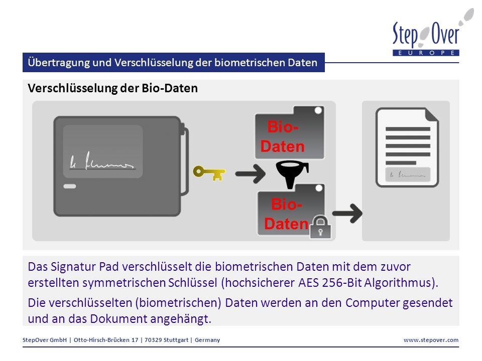 StepOver GmbH | Otto-Hirsch-Brücken 17 | 70329 Stuttgart | Germany www.stepover.com Übertragung und Verschlüsselung der biometrischen Daten Verschlüsselung der Bio-Daten Das Signatur Pad verschlüsselt die biometrischen Daten mit dem zuvor erstellten symmetrischen Schlüssel (hochsicherer AES 256-Bit Algorithmus).