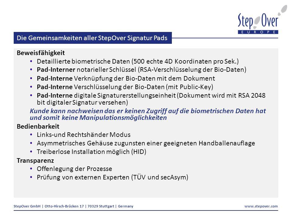 StepOver GmbH | Otto-Hirsch-Brücken 17 | 70329 Stuttgart | Germany www.stepover.com Die Gemeinsamkeiten aller StepOver Signatur Pads Beweisfähigkeit Detaillierte biometrische Daten (500 echte 4D Koordinaten pro Sek.) Pad-Interner notarieller Schlüssel (RSA-Verschlüsselung der Bio-Daten) Pad-Interne Verknüpfung der Bio-Daten mit dem Dokument Pad-Interne Verschlüsselung der Bio-Daten (mit Public-Key) Pad-Interne digitale Signaturerstellungseinheit (Dokument wird mit RSA 2048 bit digitaler Signatur versehen) Kunde kann nachweisen das er keinen Zugriff auf die biometrischen Daten hat und somit keine Manipulationsmöglichkeiten Bedienbarkeit Links-und Rechtshänder Modus Asymmetrisches Gehäuse zugunsten einer geeigneten Handballenauflage Treiberlose Installation möglich (HID) Transparenz Offenlegung der Prozesse Prüfung von externen Experten (TÜV und secAsym)