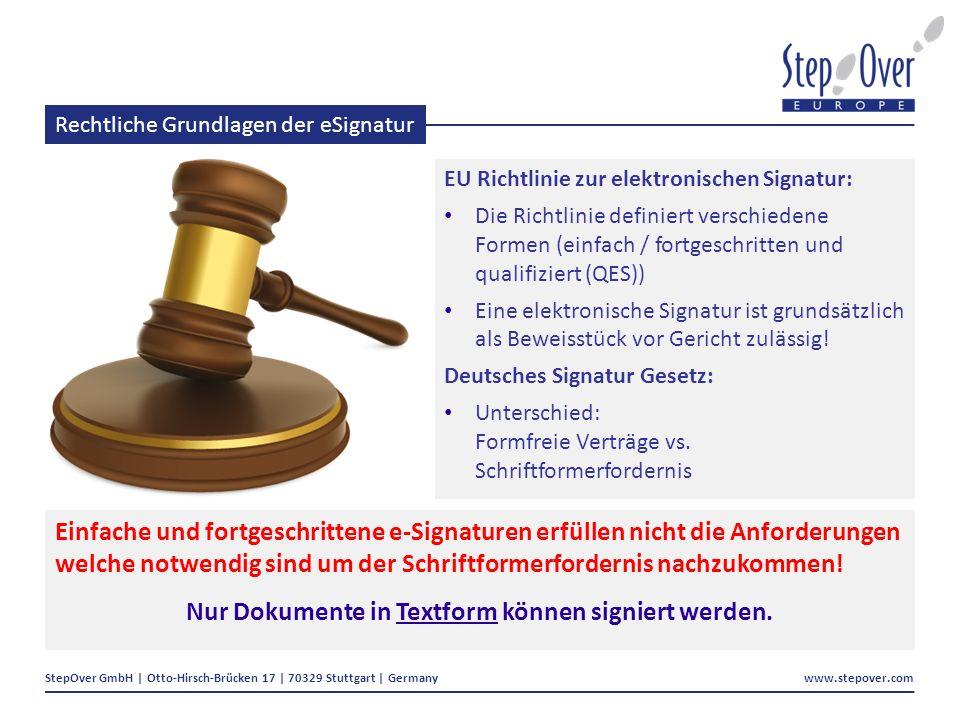 StepOver GmbH | Otto-Hirsch-Brücken 17 | 70329 Stuttgart | Germany www.stepover.com Rechtliche Grundlagen der eSignatur EU Richtlinie zur elektronischen Signatur: Die Richtlinie definiert verschiedene Formen (einfach / fortgeschritten und qualifiziert (QES)) Eine elektronische Signatur ist grundsätzlich als Beweisstück vor Gericht zulässig.