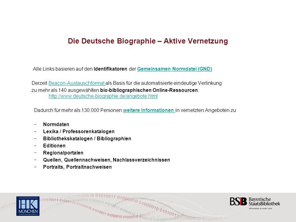 Die Deutsche Biographie – Aktive Vernetzung Alle Links basieren auf den Identifikatoren der Gemeinsamen Normdatei (GND)Gemeinsamen Normdatei (GND) Derzeit Beacon-Austauschformat als Basis für die automatisierte eindeutige VerlinkungBeacon-Austauschformat zu mehr als 140 ausgewählten bio-bibliographischen Online-Ressourcen: http://www.deutsche-biographie.de/angebote.html http://www.deutsche-biographie.de/angebote.html Dadurch für mehr als 130.000 Personen weitere Informationen in vernetzten Angeboten zuweitere Informationen Normdaten Lexika / Professorenkatalogen Bibliothekskatalogen / Bibliographien Editionen Regionalportalen Quellen, Quellennachweisen, Nachlassverzeichnissen Portraits, Portraitnachweisen